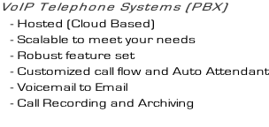 VoIP Telephone Systems (PBX)    -	Hosted (Cloud Based)    -	Scalable to meet your needs    -	Robust feature set    -	Customized call flow and Auto Attendant    -	Voicemail to Email    -	Call Recording and Archiving